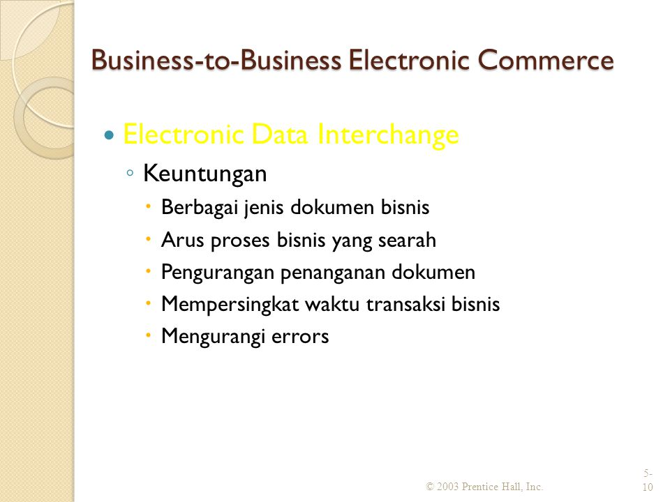 Business-to-Business Electronic Commerce Electronic Data Interchange ◦ Keuntungan  Berbagai jenis dokumen bisnis  Arus proses bisnis yang searah  P