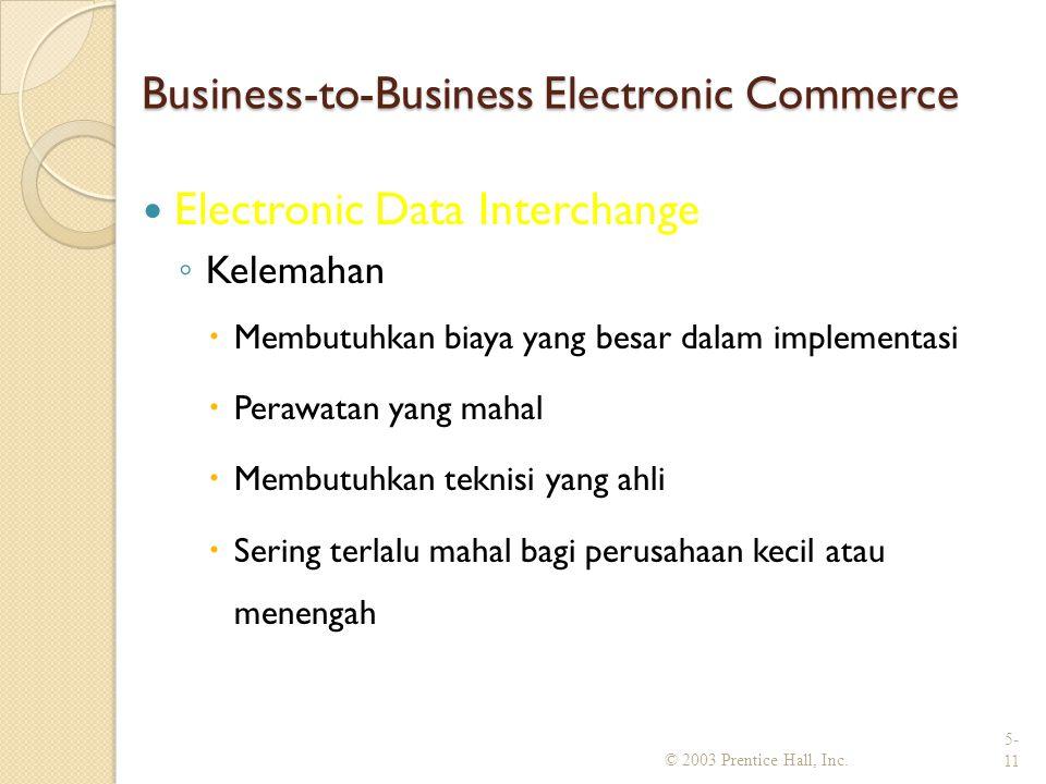 Business-to-Business Electronic Commerce Electronic Data Interchange ◦ Kelemahan  Membutuhkan biaya yang besar dalam implementasi  Perawatan yang mahal  Membutuhkan teknisi yang ahli  Sering terlalu mahal bagi perusahaan kecil atau menengah © 2003 Prentice Hall, Inc.