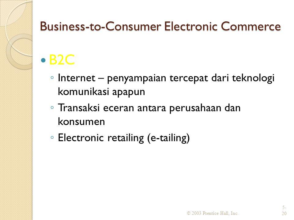 Business-to-Consumer Electronic Commerce B2C ◦ Internet – penyampaian tercepat dari teknologi komunikasi apapun ◦ Transaksi eceran antara perusahaan dan konsumen ◦ Electronic retailing (e-tailing) © 2003 Prentice Hall, Inc.