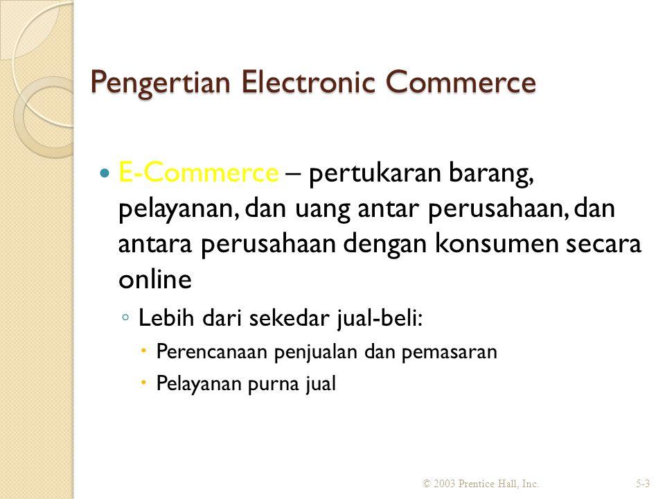 Pengertian Electronic Commerce E-Commerce – pertukaran barang, pelayanan, dan uang antar perusahaan, dan antara perusahaan dengan konsumen secara online ◦ Lebih dari sekedar jual-beli:  Perencanaan penjualan dan pemasaran  Pelayanan purna jual © 2003 Prentice Hall, Inc.5-3