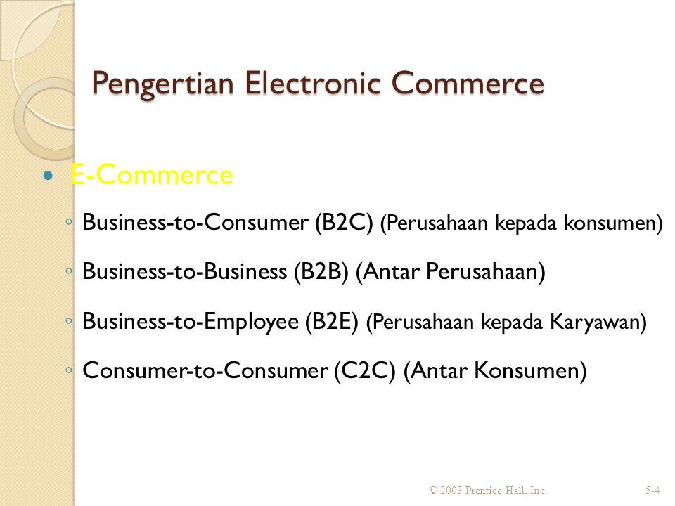 Pengertian Electronic Commerce E-Commerce ◦ Business-to-Consumer (B2C) (Perusahaan kepada konsumen) ◦ Business-to-Business (B2B) (Antar Perusahaan) ◦ Business-to-Employee (B2E) (Perusahaan kepada Karyawan) ◦ Consumer-to-Consumer (C2C) (Antar Konsumen) © 2003 Prentice Hall, Inc.5-4