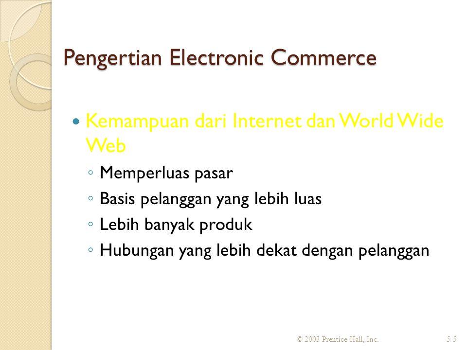 Pengertian Electronic Commerce Kemampuan dari Internet dan World Wide Web ◦ Memperluas pasar ◦ Basis pelanggan yang lebih luas ◦ Lebih banyak produk ◦ Hubungan yang lebih dekat dengan pelanggan © 2003 Prentice Hall, Inc.5-5
