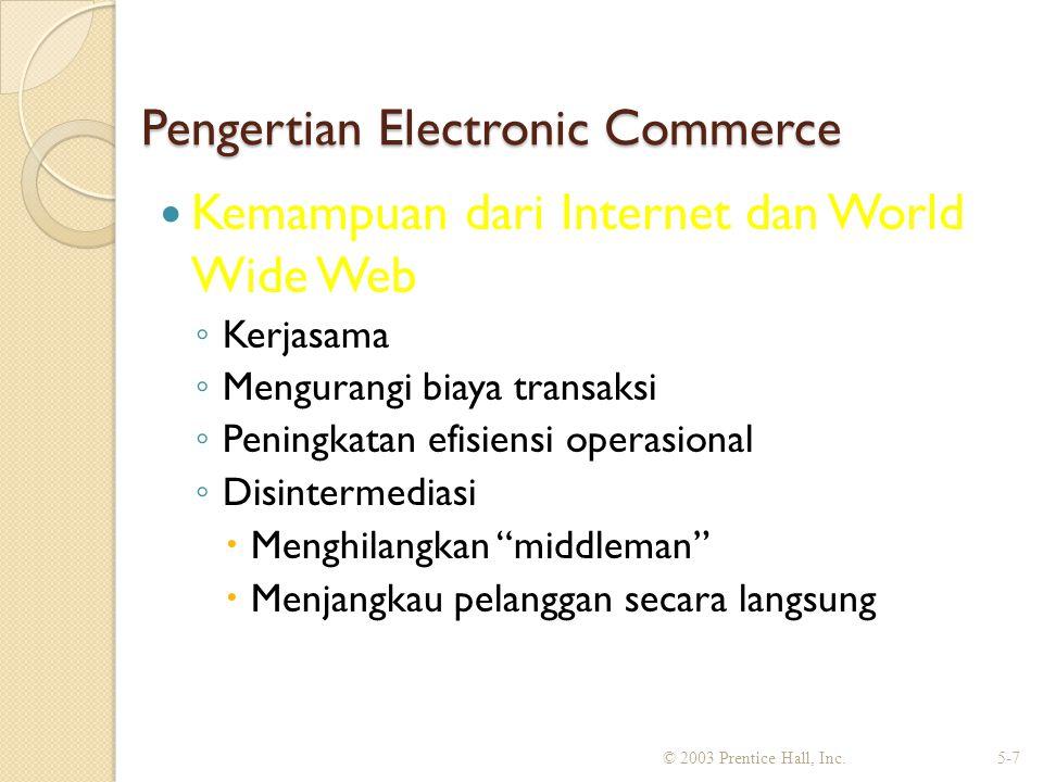 Pengertian Electronic Commerce Kemampuan dari Internet dan World Wide Web ◦ Kerjasama ◦ Mengurangi biaya transaksi ◦ Peningkatan efisiensi operasional ◦ Disintermediasi  Menghilangkan middleman  Menjangkau pelanggan secara langsung © 2003 Prentice Hall, Inc.5-7