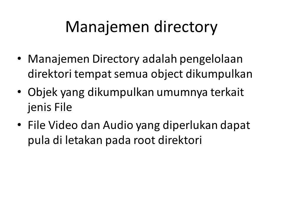 Manajemen directory Manajemen Directory adalah pengelolaan direktori tempat semua object dikumpulkan Objek yang dikumpulkan umumnya terkait jenis File File Video dan Audio yang diperlukan dapat pula di letakan pada root direktori