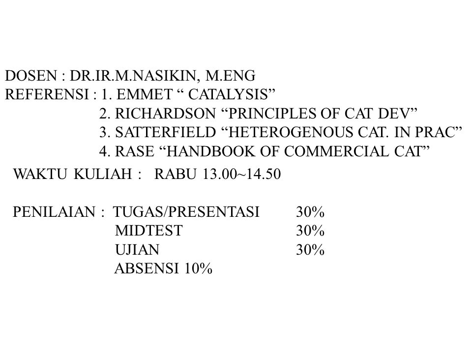 "DOSEN : DR.IR.M.NASIKIN, M.ENG REFERENSI : 1. EMMET "" CATALYSIS"" 2. RICHARDSON ""PRINCIPLES OF CAT DEV"" 3. SATTERFIELD ""HETEROGENOUS CAT. IN PRAC"" 4. R"
