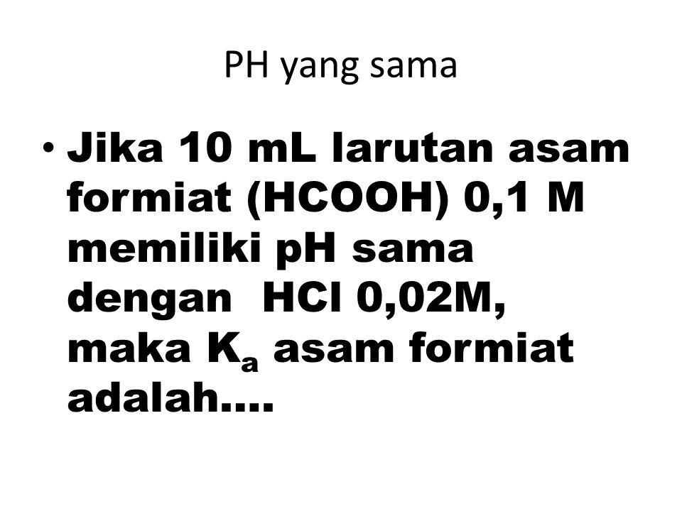 PH yang sama Jika 10 mL larutan asam formiat (HCOOH) 0,1 M memiliki pH sama dengan HCl 0,02M, maka K a asam formiat adalah….