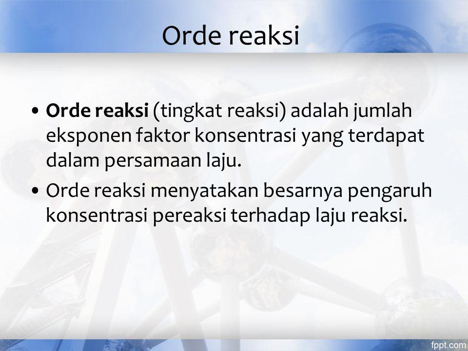 Orde reaksi Orde reaksi (tingkat reaksi) adalah jumlah eksponen faktor konsentrasi yang terdapat dalam persamaan laju. Orde reaksi menyatakan besarnya