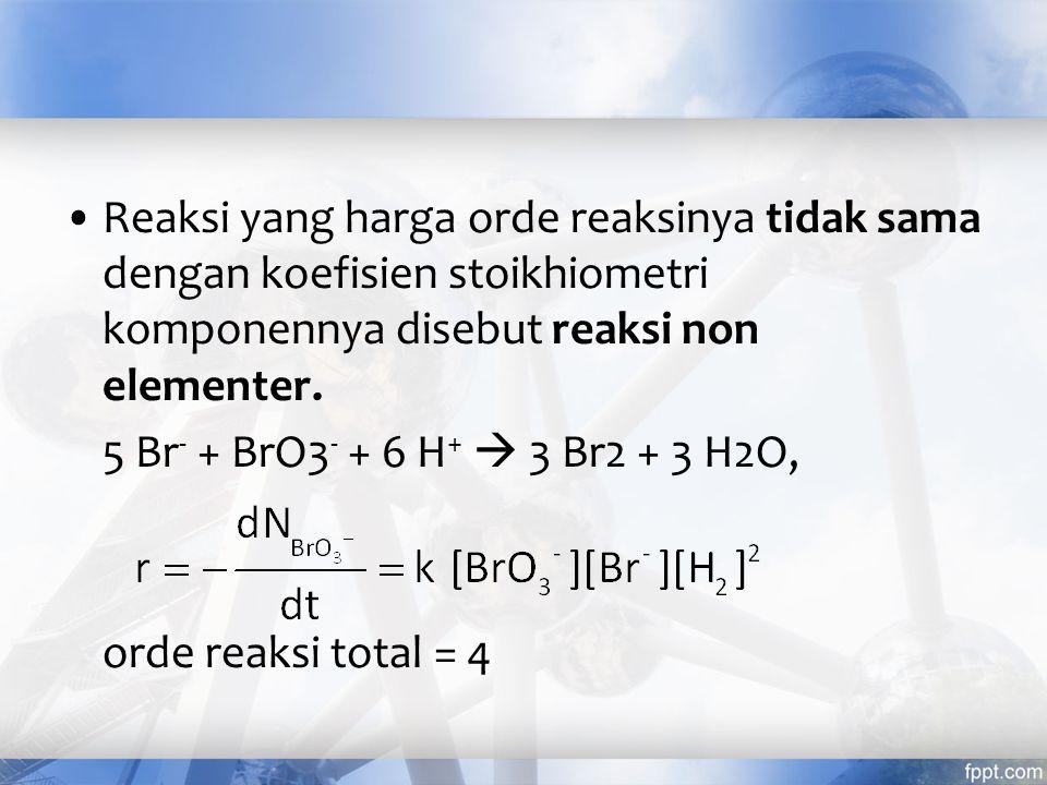 Reaksi yang harga orde reaksinya tidak sama dengan koefisien stoikhiometri komponennya disebut reaksi non elementer. 5 Br - + BrO3 - + 6 H +  3 Br2 +