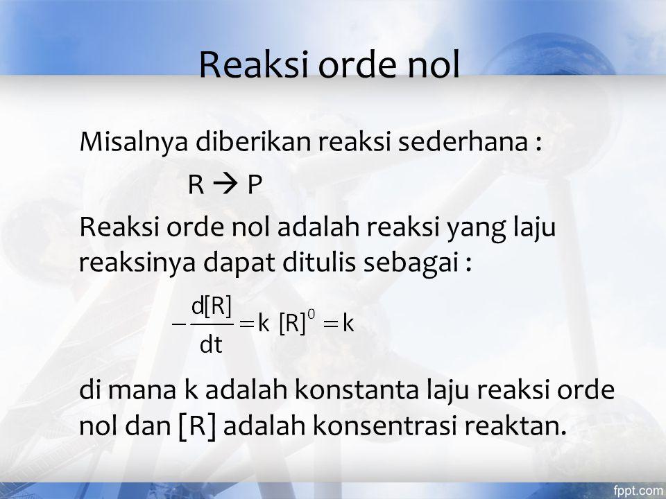 Reaksi orde nol Misalnya diberikan reaksi sederhana : R  P Reaksi orde nol adalah reaksi yang laju reaksinya dapat ditulis sebagai : di mana k adalah