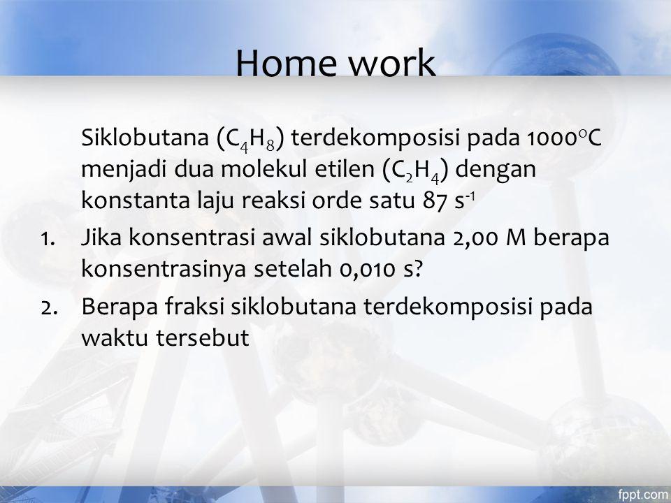 Home work Siklobutana (C 4 H 8 ) terdekomposisi pada 1000 o C menjadi dua molekul etilen (C 2 H 4 ) dengan konstanta laju reaksi orde satu 87 s -1 1.J
