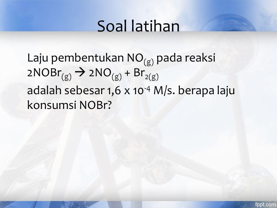 Soal latihan Laju pembentukan NO (g) pada reaksi 2NOBr (g)  2NO (g) + Br 2(g) adalah sebesar 1,6 x 10 -4 M/s. berapa laju konsumsi NOBr?