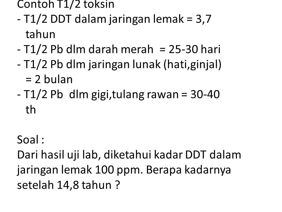 Contoh T1/2 toksin - T1/2 DDT dalam jaringan lemak = 3,7 tahun - T1/2 Pb dlm darah merah = 25-30 hari - T1/2 Pb dlm jaringan lunak (hati,ginjal) = 2 b