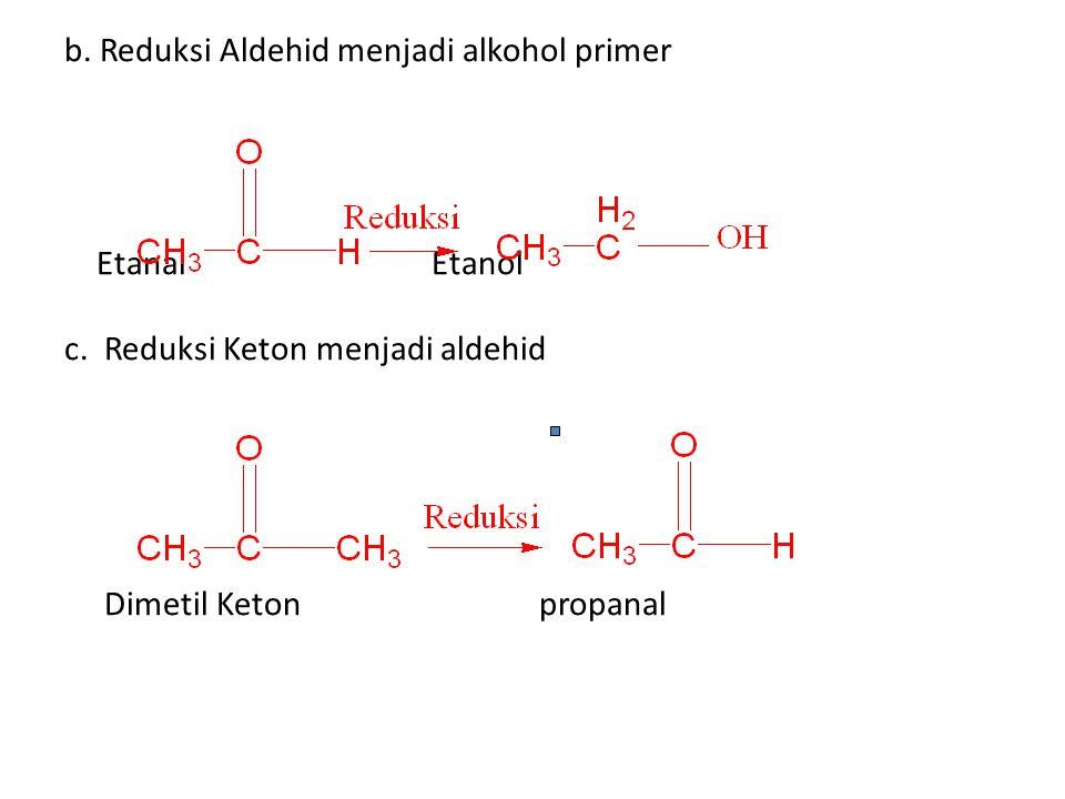 b. Reduksi Aldehid menjadi alkohol primer Etanal Etanol c. Reduksi Keton menjadi aldehid Dimetil Keton propanal