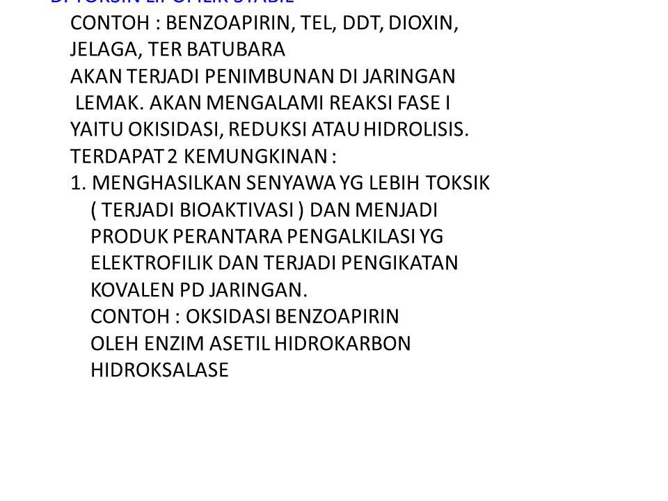 D. TOKSIN LIPOFILIK STABIL CONTOH : BENZOAPIRIN, TEL, DDT, DIOXIN, JELAGA, TER BATUBARA AKAN TERJADI PENIMBUNAN DI JARINGAN LEMAK. AKAN MENGALAMI REAK