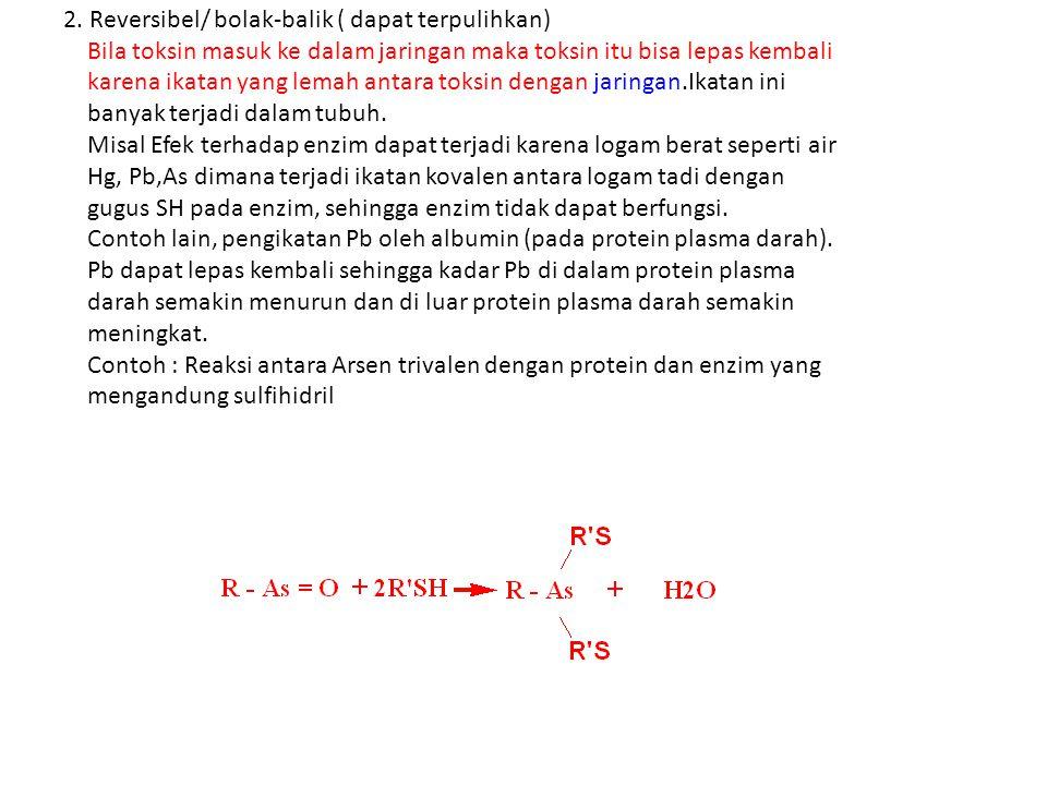 2. Reversibel/ bolak-balik ( dapat terpulihkan) Bila toksin masuk ke dalam jaringan maka toksin itu bisa lepas kembali karena ikatan yang lemah antara