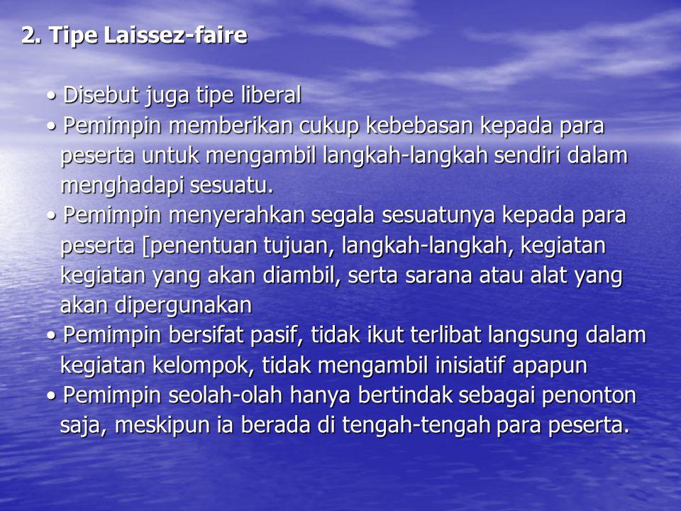 2. Tipe Laissez-faire Disebut juga tipe liberal Disebut juga tipe liberal Pemimpin memberikan cukup kebebasan kepada para Pemimpin memberikan cukup ke