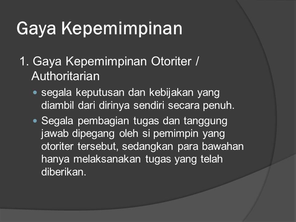 Gaya Kepemimpinan 1. Gaya Kepemimpinan Otoriter / Authoritarian segala keputusan dan kebijakan yang diambil dari dirinya sendiri secara penuh. Segala