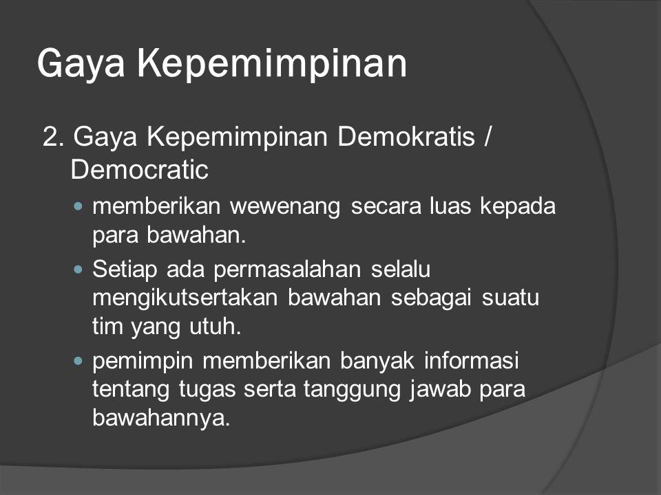 Gaya Kepemimpinan 2. Gaya Kepemimpinan Demokratis / Democratic memberikan wewenang secara luas kepada para bawahan. Setiap ada permasalahan selalu men