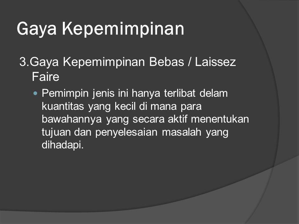 Gaya Kepemimpinan 3.Gaya Kepemimpinan Bebas / Laissez Faire Pemimpin jenis ini hanya terlibat delam kuantitas yang kecil di mana para bawahannya yang