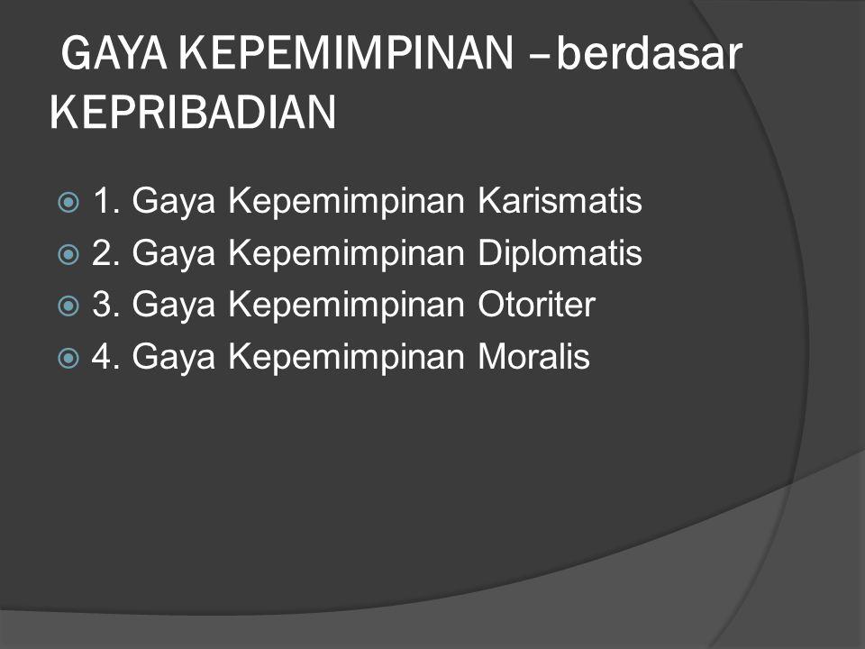 GAYA KEPEMIMPINAN –berdasar KEPRIBADIAN  1. Gaya Kepemimpinan Karismatis  2. Gaya Kepemimpinan Diplomatis  3. Gaya Kepemimpinan Otoriter  4. Gaya
