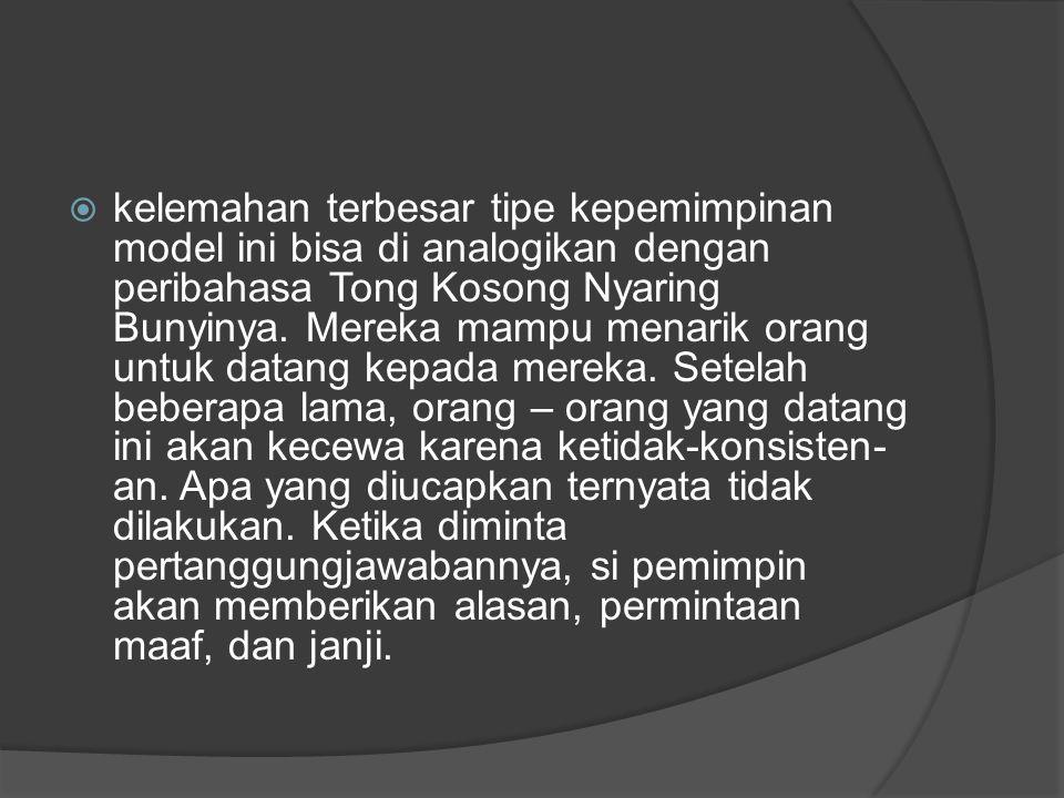  kelemahan terbesar tipe kepemimpinan model ini bisa di analogikan dengan peribahasa Tong Kosong Nyaring Bunyinya. Mereka mampu menarik orang untuk d