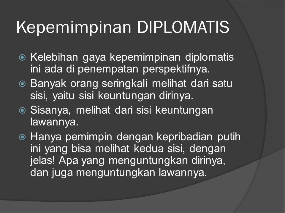 Kepemimpinan DIPLOMATIS  Kelebihan gaya kepemimpinan diplomatis ini ada di penempatan perspektifnya.  Banyak orang seringkali melihat dari satu sisi