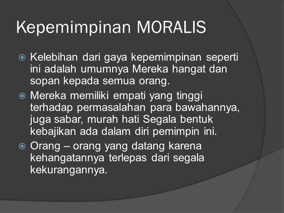 Kepemimpinan MORALIS  Kelebihan dari gaya kepemimpinan seperti ini adalah umumnya Mereka hangat dan sopan kepada semua orang.  Mereka memiliki empat