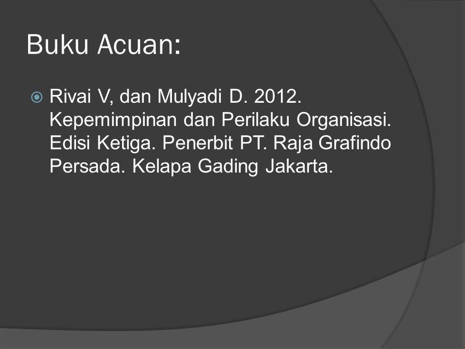 Buku Acuan:  Rivai V, dan Mulyadi D. 2012. Kepemimpinan dan Perilaku Organisasi. Edisi Ketiga. Penerbit PT. Raja Grafindo Persada. Kelapa Gading Jaka
