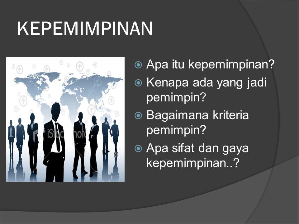 KEPEMIMPINAN  Apa itu kepemimpinan?  Kenapa ada yang jadi pemimpin?  Bagaimana kriteria pemimpin?  Apa sifat dan gaya kepemimpinan..?