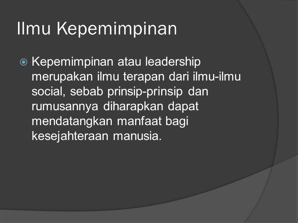 Ilmu Kepemimpinan  Kepemimpinan atau leadership merupakan ilmu terapan dari ilmu-ilmu social, sebab prinsip-prinsip dan rumusannya diharapkan dapat m