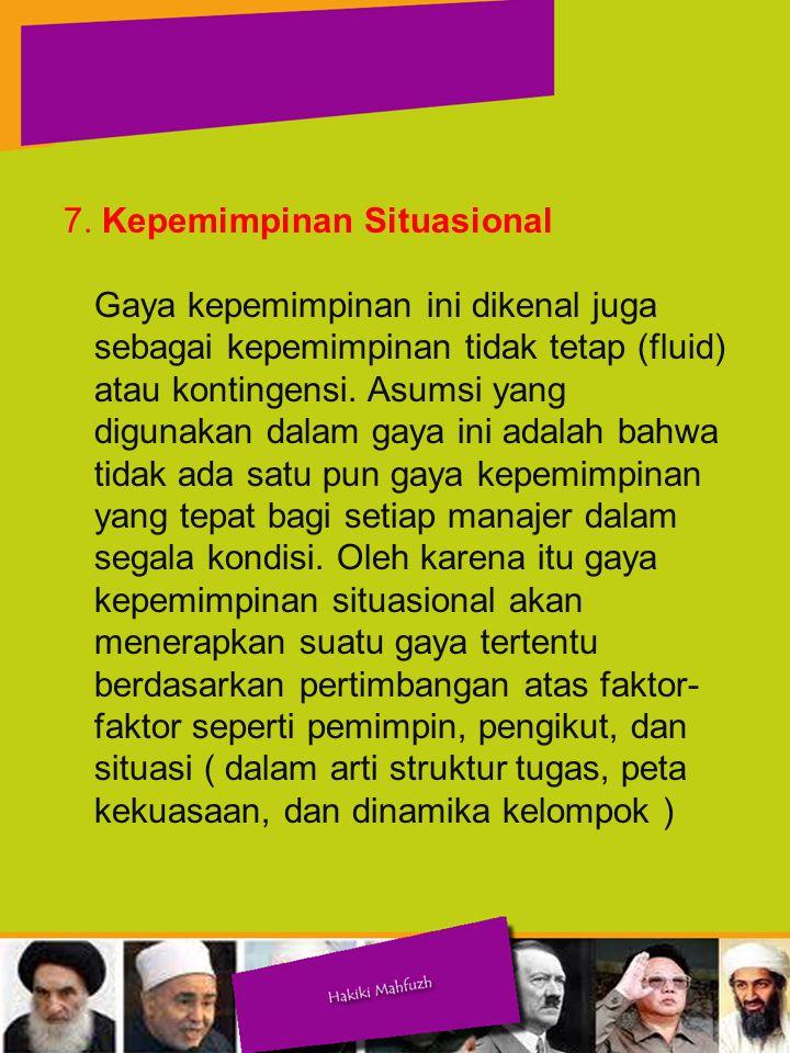 7. Kepemimpinan Situasional Gaya kepemimpinan ini dikenal juga sebagai kepemimpinan tidak tetap (fluid) atau kontingensi. Asumsi yang digunakan dalam