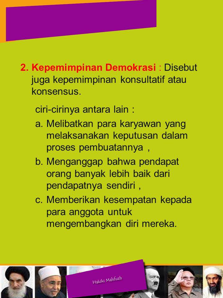 2.Kepemimpinan Demokrasi : Disebut juga kepemimpinan konsultatif atau konsensus.