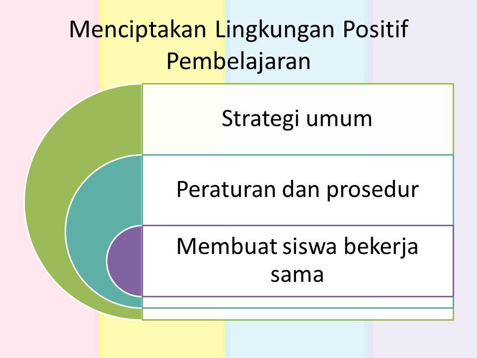 Menciptakan Lingkungan Positif Pembelajaran Strategi umum Peraturan dan prosedur Membuat siswa bekerja sama