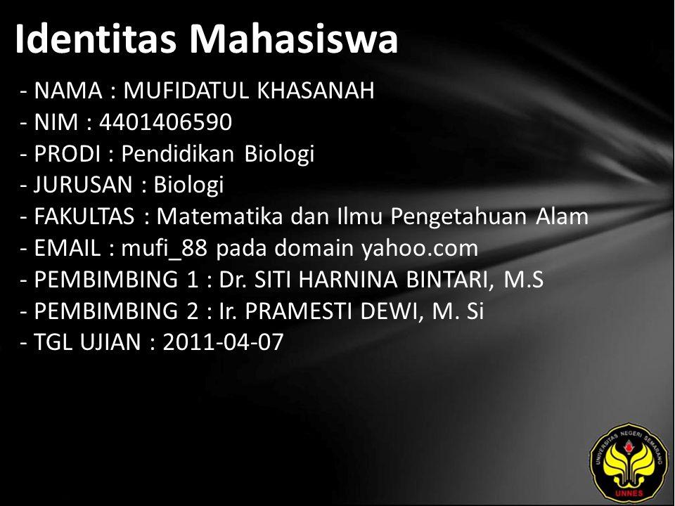 Identitas Mahasiswa - NAMA : MUFIDATUL KHASANAH - NIM : 4401406590 - PRODI : Pendidikan Biologi - JURUSAN : Biologi - FAKULTAS : Matematika dan Ilmu Pengetahuan Alam - EMAIL : mufi_88 pada domain yahoo.com - PEMBIMBING 1 : Dr.