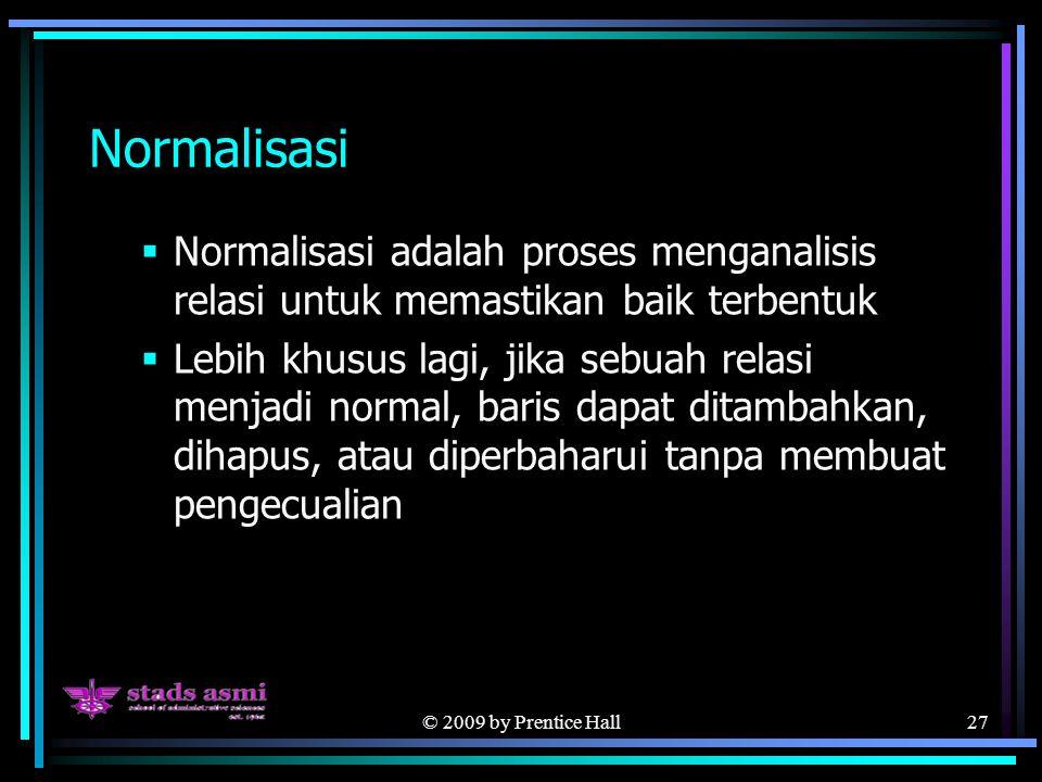 © 2009 by Prentice Hall27 Normalisasi  Normalisasi adalah proses menganalisis relasi untuk memastikan baik terbentuk  Lebih khusus lagi, jika sebuah relasi menjadi normal, baris dapat ditambahkan, dihapus, atau diperbaharui tanpa membuat pengecualian