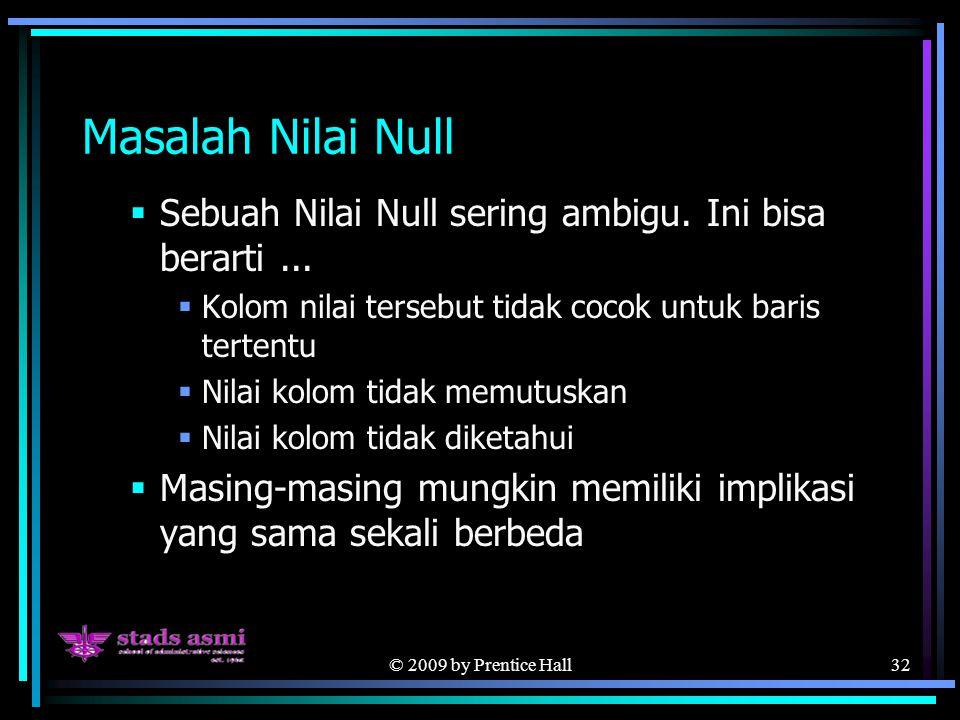 © 2009 by Prentice Hall32 Masalah Nilai Null  Sebuah Nilai Null sering ambigu.