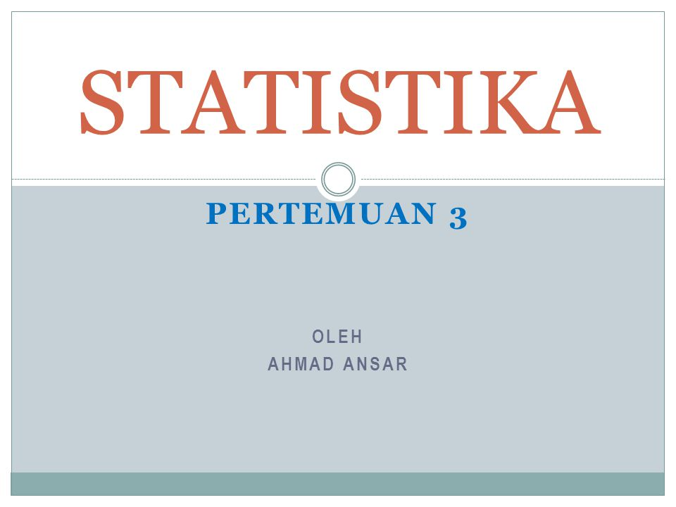 OLEH AHMAD ANSAR STATISTIKA PERTEMUAN 3