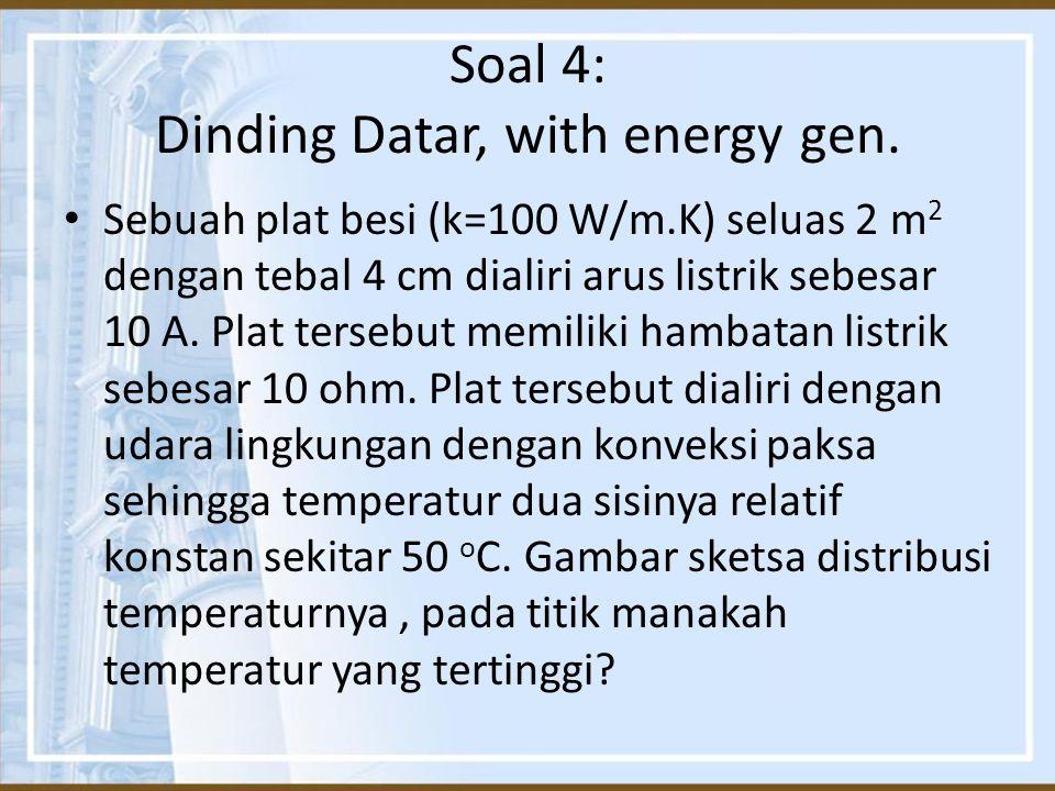 Soal 4: Dinding Datar, with energy gen. Sebuah plat besi (k=100 W/m.K) seluas 2 m 2 dengan tebal 4 cm dialiri arus listrik sebesar 10 A. Plat tersebut