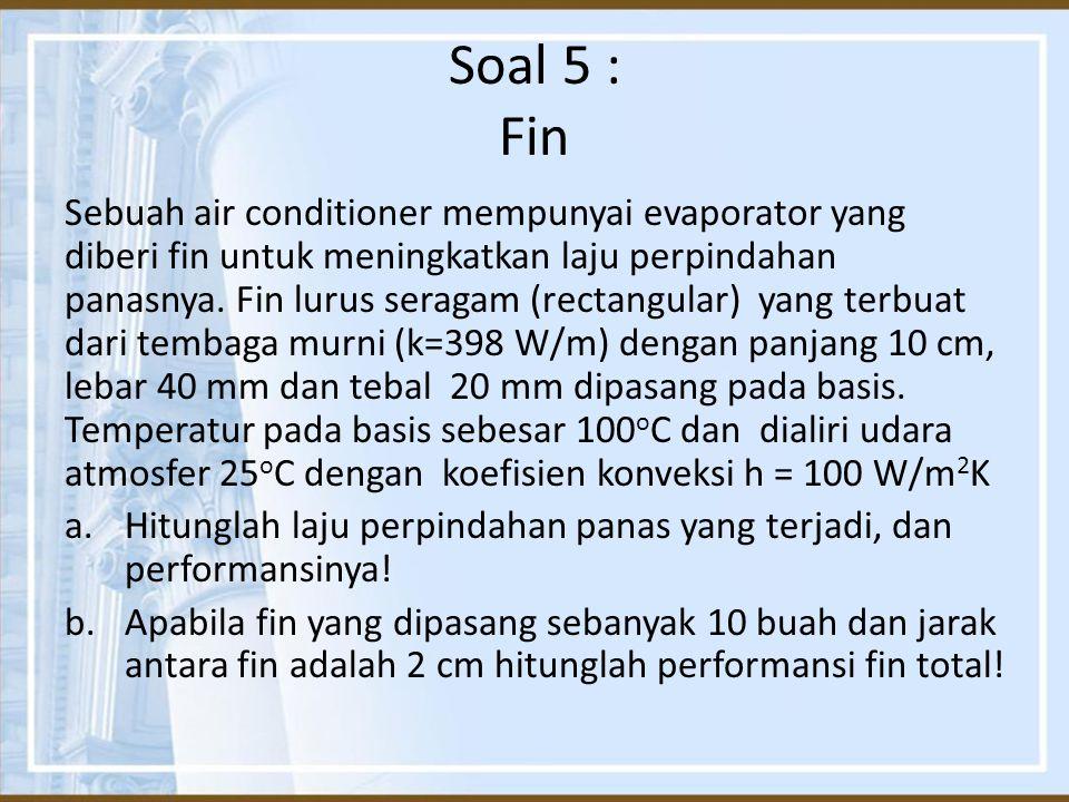 Soal 5 : Fin Sebuah air conditioner mempunyai evaporator yang diberi fin untuk meningkatkan laju perpindahan panasnya. Fin lurus seragam (rectangular)