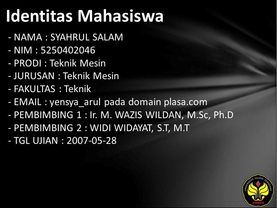 Identitas Mahasiswa - NAMA : SYAHRUL SALAM - NIM : 5250402046 - PRODI : Teknik Mesin - JURUSAN : Teknik Mesin - FAKULTAS : Teknik - EMAIL : yensya_arul pada domain plasa.com - PEMBIMBING 1 : Ir.