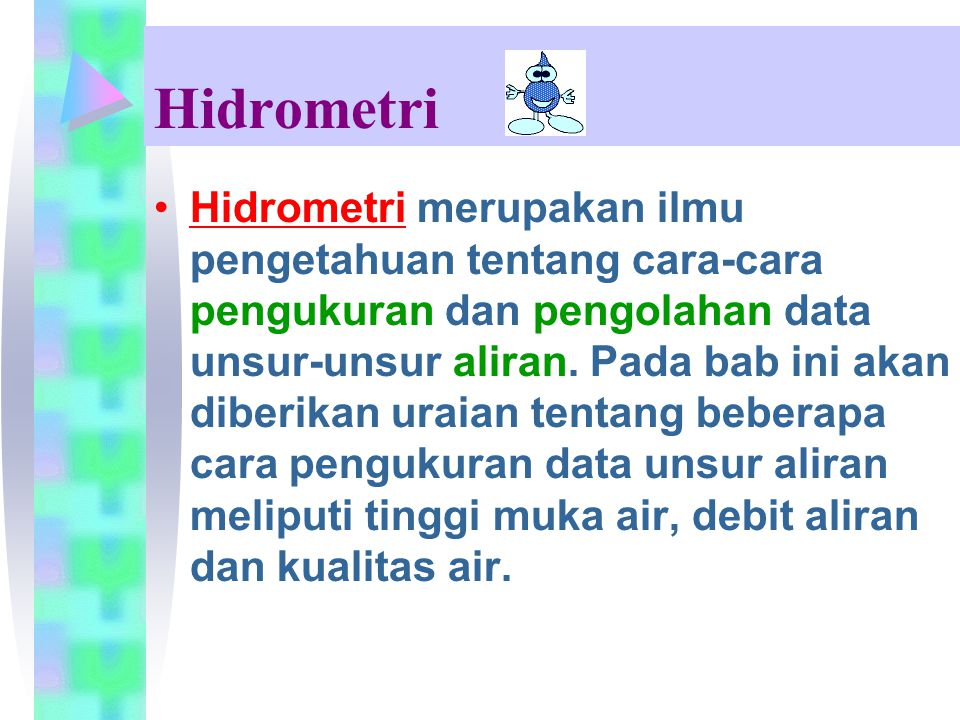 Hidrometri Hidrometri merupakan ilmu pengetahuan tentang cara-cara pengukuran dan pengolahan data unsur-unsur aliran. Pada bab ini akan diberikan urai