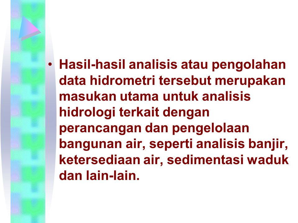 Hasil-hasil analisis atau pengolahan data hidrometri tersebut merupakan masukan utama untuk analisis hidrologi terkait dengan perancangan dan pengelol