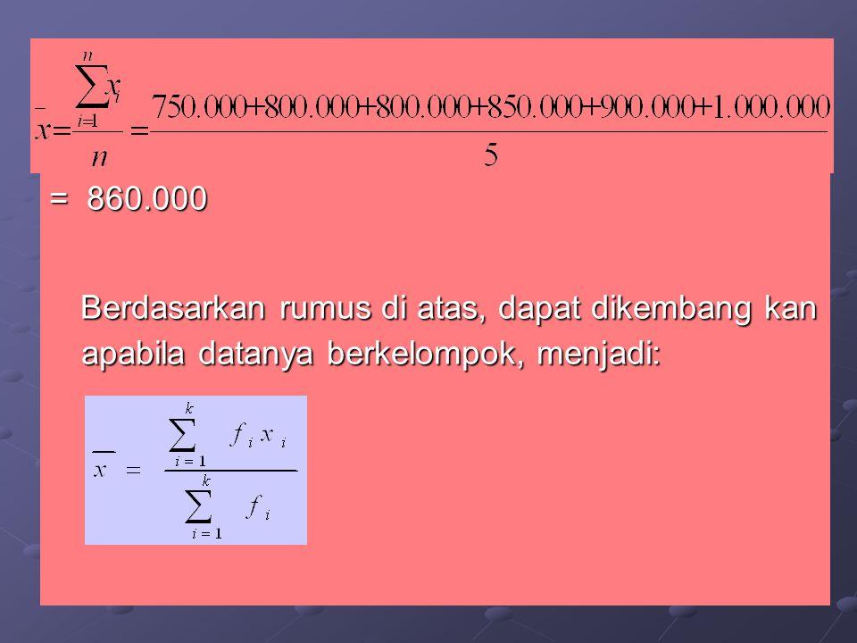 = 860.000 Berdasarkan rumus di atas, dapat dikembang kan apabila datanya berkelompok, menjadi: Berdasarkan rumus di atas, dapat dikembang kan apabila