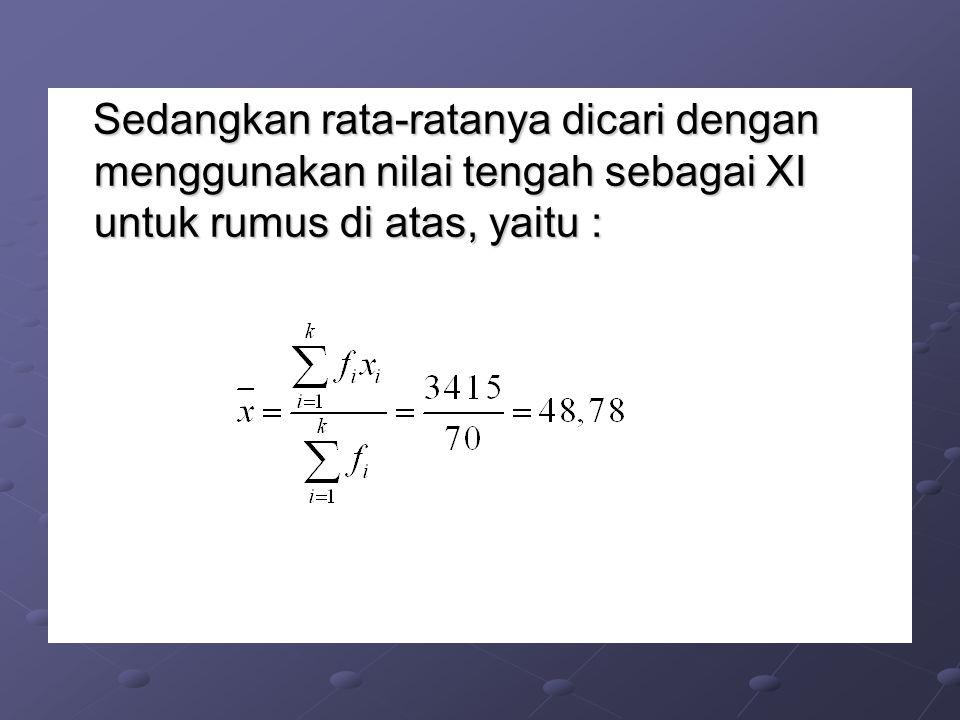 Sedangkan rata-ratanya dicari dengan menggunakan nilai tengah sebagai XI untuk rumus di atas, yaitu : Sedangkan rata-ratanya dicari dengan menggunakan