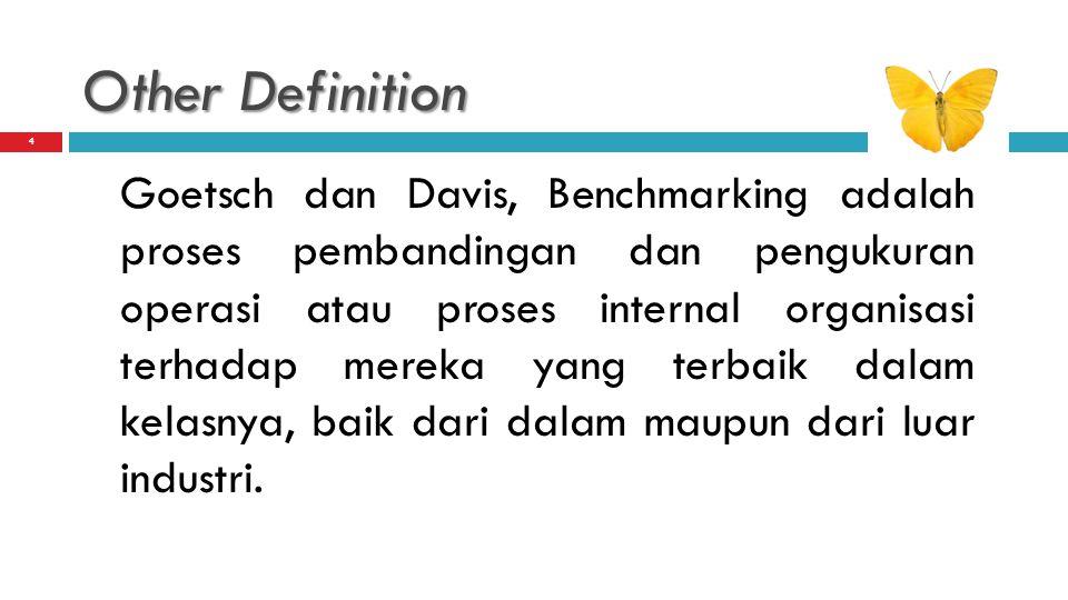 Other Definition Goetsch dan Davis, Benchmarking adalah proses pembandingan dan pengukuran operasi atau proses internal organisasi terhadap mereka yan