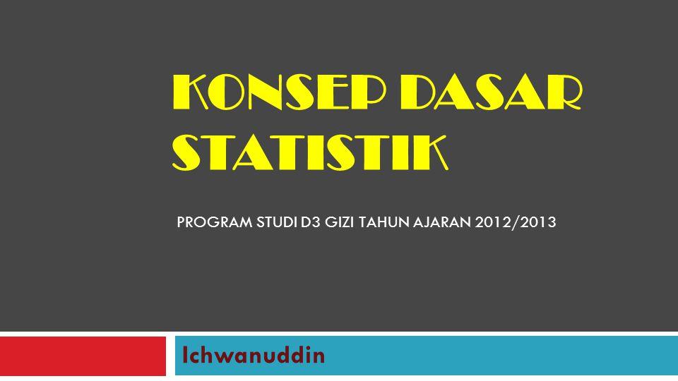 KONSEP DASAR STATISTIK Ichwanuddin PROGRAM STUDI D3 GIZI TAHUN AJARAN 2012/2013