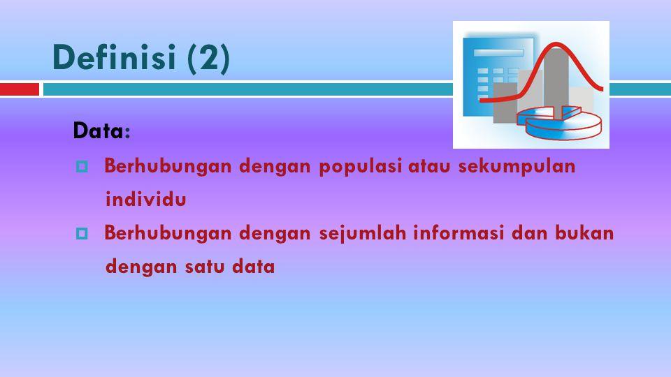 Definisi (2) Data:  Berhubungan dengan populasi atau sekumpulan individu  Berhubungan dengan sejumlah informasi dan bukan dengan satu data