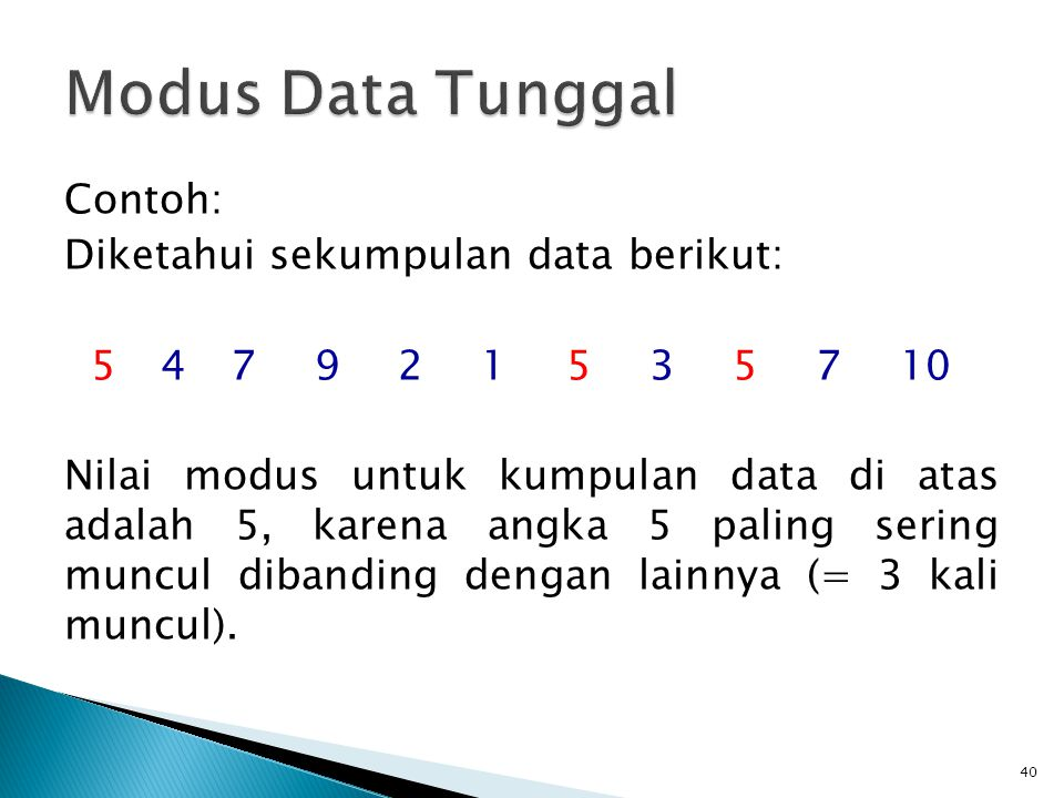 Mod=modus L o =tepi bawah kelas modus c=panjang kelas interval kelas modus n=banyaknya data pengamatan b 1 =selisih antara frekuensi kelas modus dengan frekuensi kelas sebelum kelas modus b 2 =selisih antara frekuensi kelas modus dengan frekuensi kelas setelah kelas modus Kelas modus = kelas dengan frekuensi tertinggi 41