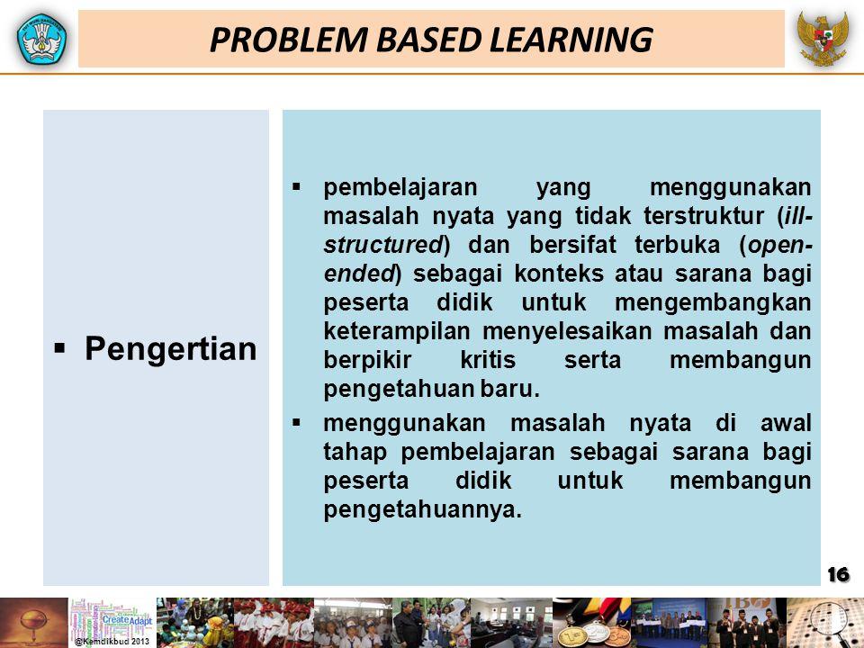 PROBLEM BASED LEARNING  Pengertian  pembelajaran yang menggunakan masalah nyata yang tidak terstruktur (ill- structured) dan bersifat terbuka (open-