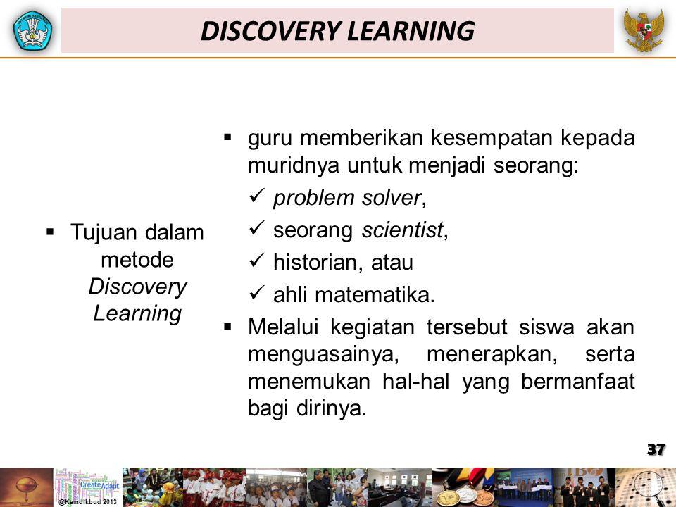  Tujuan dalam metode Discovery Learning  guru memberikan kesempatan kepada muridnya untuk menjadi seorang: problem solver, seorang scientist, histor